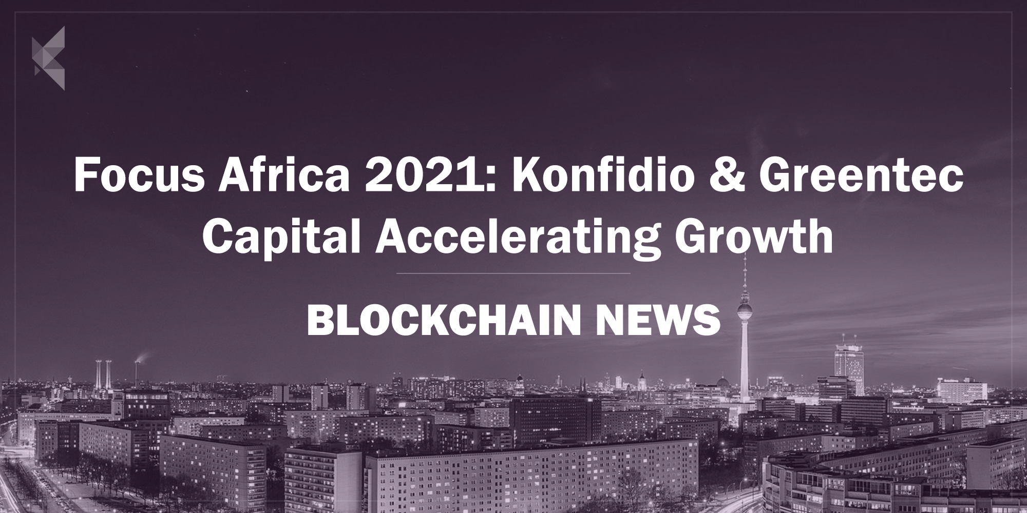 Focus Africa 2021: Konfidio Venture Studios and Greentec Capital Develop Blockchain Start-ups to accelerate endogenous growth